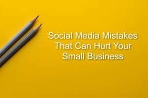 Social Media Mistakes That Can Hurt Your Small Business